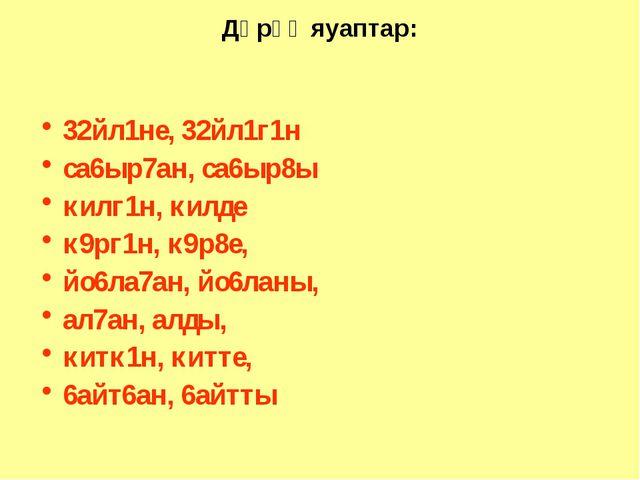 Дөрөҫ яуаптар: 32йл1не, 32йл1г1н са6ыр7ан, са6ыр8ы килг1н, килде к9рг1н, к9р8...