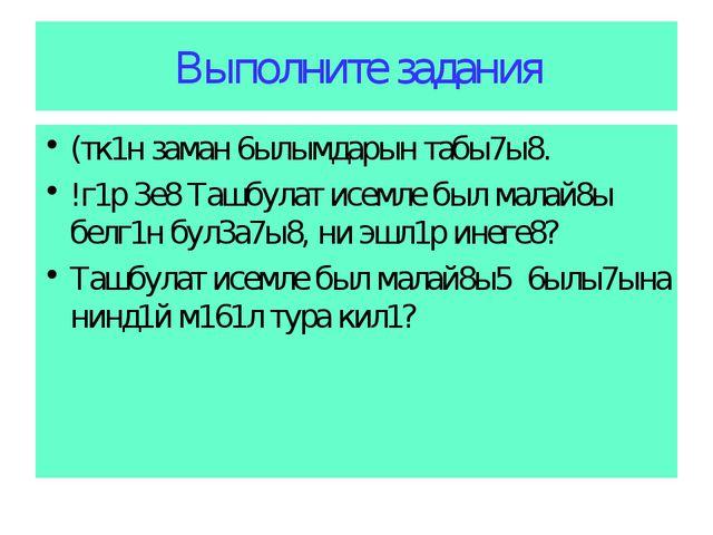 Выполните задания (тк1н заман 6ылымдарын табы7ы8. !г1р 3е8 Ташбулат исемле бы...