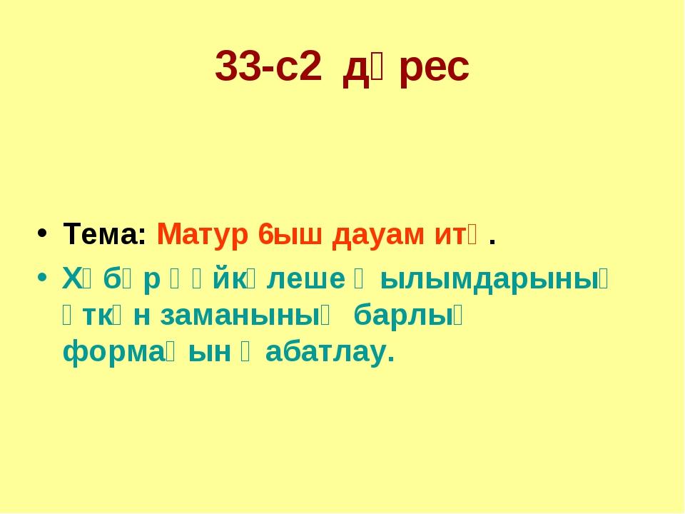 33-с2 дәрес Тема: Матур 6ыш дауам итә. Хәбәр һөйкәлеше ҡылымдарының үткән зам...
