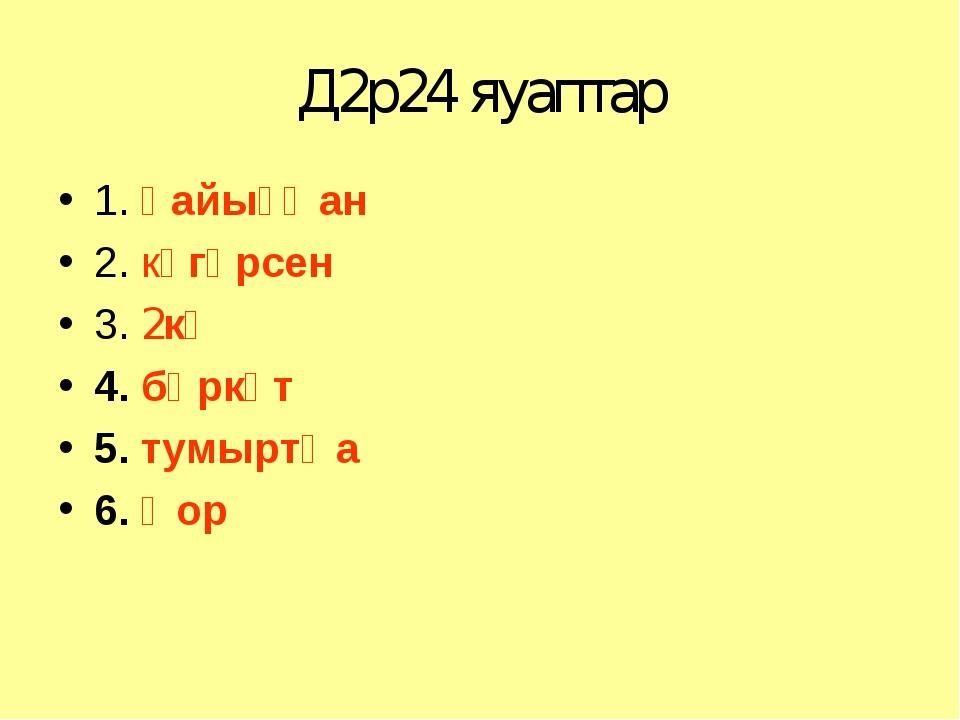 Д2р24 яуаптар 1. һайыҫҡан 2. күгәрсен 3. 2кө 4. бөркөт 5. тумыртҡа 6. ҡор