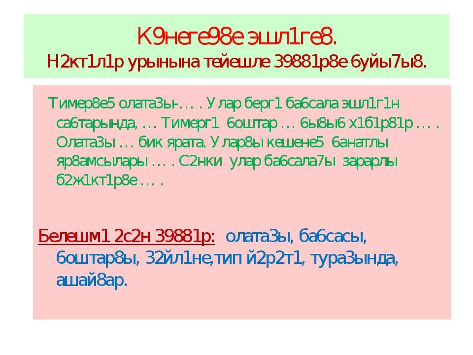 К9неге98е эшл1ге8. Н2кт1л1р урынына тейешле 39881р8е 6уйы7ы8. Тимер8е5 олата3...