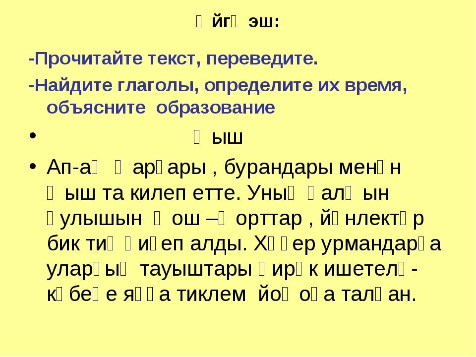 Өйгә эш: -Прочитайте текст, переведите. -Найдите глаголы, определите их время...