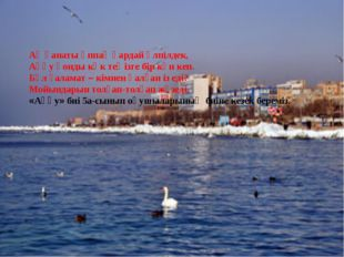 Ақ қанаты әппақ қардай үлпілдек, Аққу қонды көк теңізге бір күн кеп. Бұл ғал