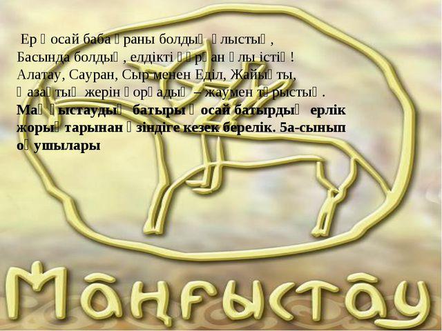 Ер Қосай баба ұраны болдың Ұлыстың, Басында болдың, елдікті құрған Ұлы істің...