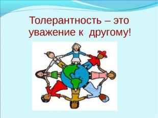 Толерантность – это уважение к другому!