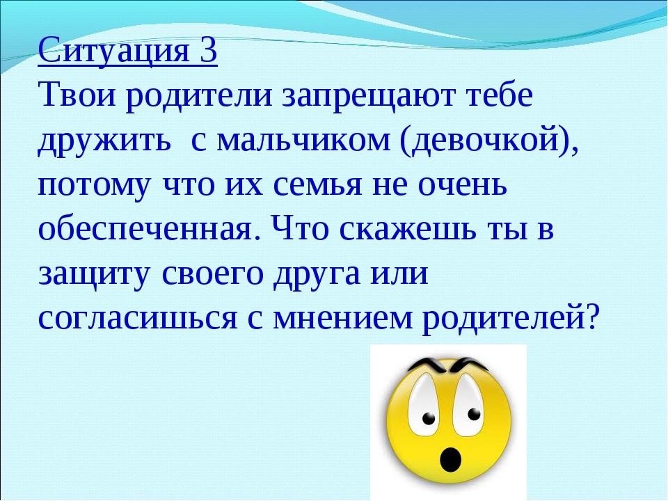 Ситуация 3 Твои родители запрещают тебе дружить с мальчиком (девочкой), потом...