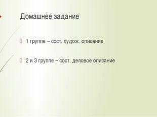 Домашнее задание 1 группе – сост. худож. описание 2 и 3 группе – сост. делово