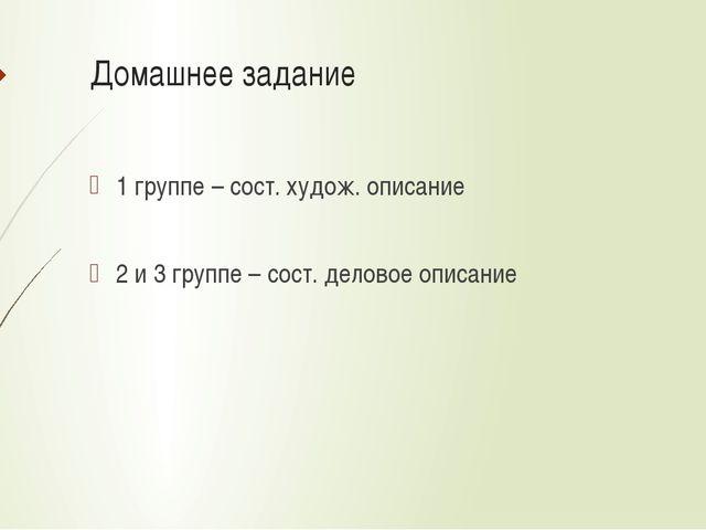 Домашнее задание 1 группе – сост. худож. описание 2 и 3 группе – сост. делово...