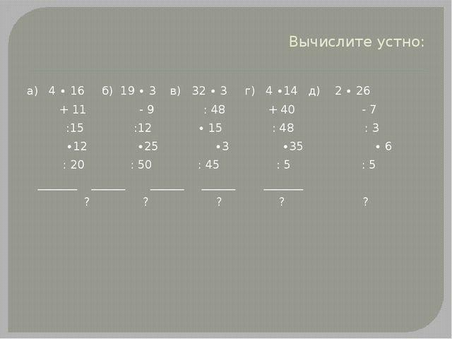 Вычислите устно: а) 4 ∙ 16 б) 19 ∙ 3 в) 32 ∙ 3 г) 4 ∙14 д) 2 ∙ 26 + 11 - 9 :...