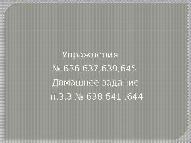 Упражнения № 636,637,639,645. Домашнее задание п.3.3 № 638,641 ,644