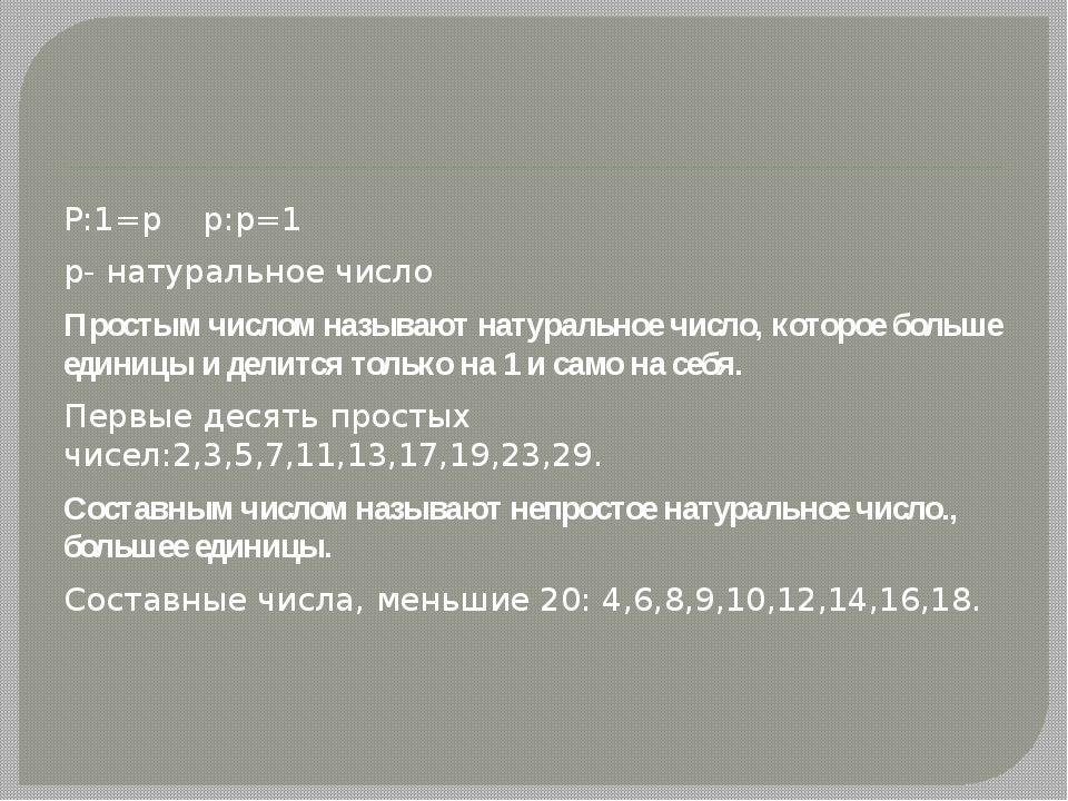 Р:1=р р:р=1 р- натуральное число Простым числом называют натуральное число,...