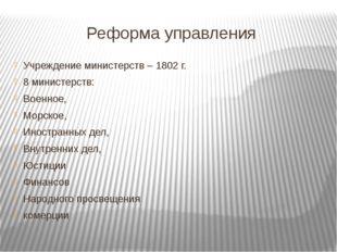 Реформа управления Учреждение министерств – 1802 г. 8 министерств: Военное, М