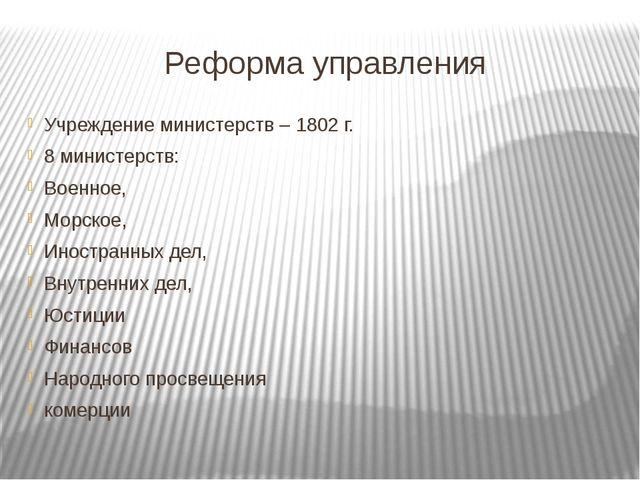 Реформа управления Учреждение министерств – 1802 г. 8 министерств: Военное, М...