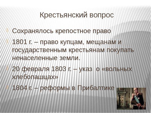 Крестьянский вопрос Сохранялось крепостное право 1801 г. – право купцам, меща...