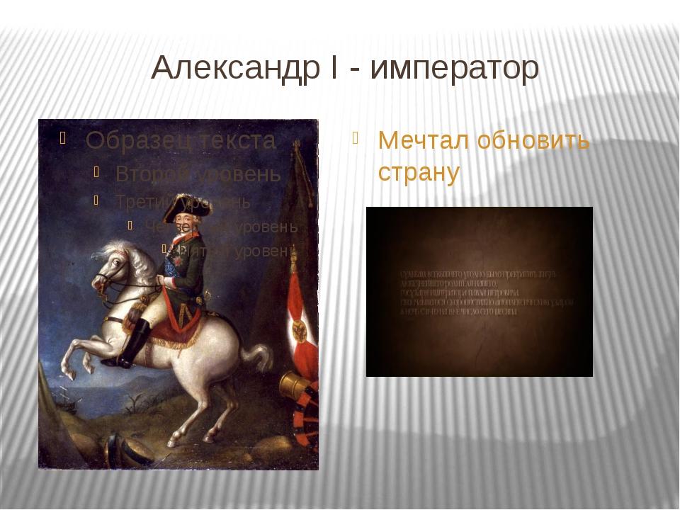 Александр I - император Мечтал обновить страну