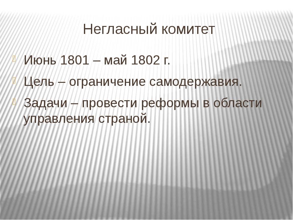 Негласный комитет Июнь 1801 – май 1802 г. Цель – ограничение самодержавия. За...