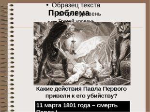 Тест Проблема урока Какие действия Павла Первого привели к его убийству? 11 м