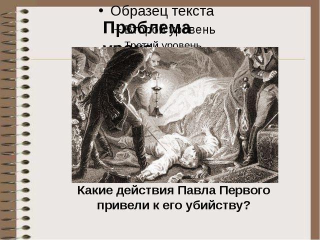 Тест Проблема урока Какие действия Павла Первого привели к его убийству?