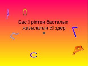 Бас әріптен басталып жазылатын сөздер