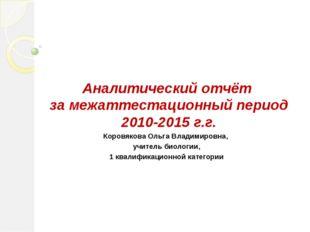 Аналитический отчёт за межаттестационный период 2010-2015 г.г. Коровякова Оль