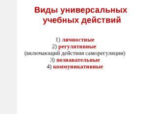 1) личностные 2) регулятивные (включающий действия саморегуляции) 3) познава