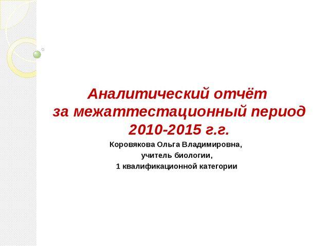 Аналитический отчёт за межаттестационный период 2010-2015 г.г. Коровякова Оль...
