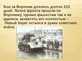Бои за Воронеж длились долгих 212 дней. Линия фронта прошла по Воронежу, одна