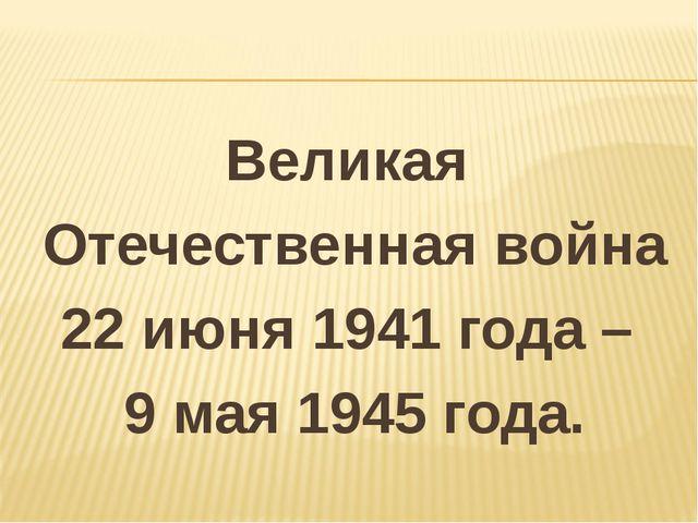 Великая Отечественная война 22 июня 1941 года – 9 мая 1945 года.