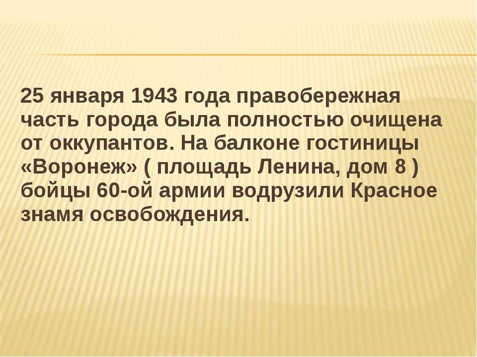 25 января 1943 года правобережная часть города была полностью очищена от окку...