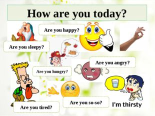 How are you today? Are you sleepy? Are you happy? Are you tired? Are you so-s