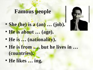 Famous people She (he) is a (an) … (job). He is about … (age). He is … (natio