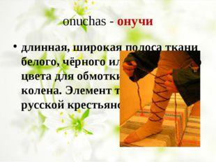 onuchas - онучи длинная, широкая полоса ткани белого, чёрного или коричневог