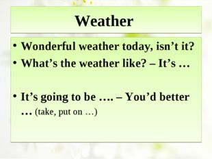Weather Wonderful weather today, isn't it? What's the weather like? – It's …