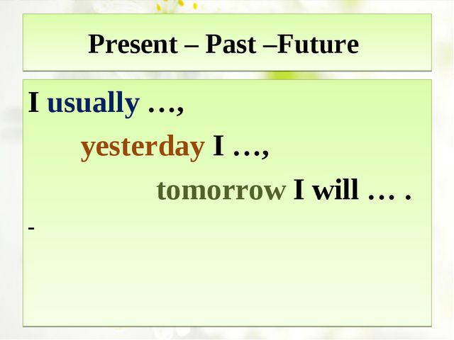 Present – Past –Future I usually …, yesterday I …, tomorrow I will … . -