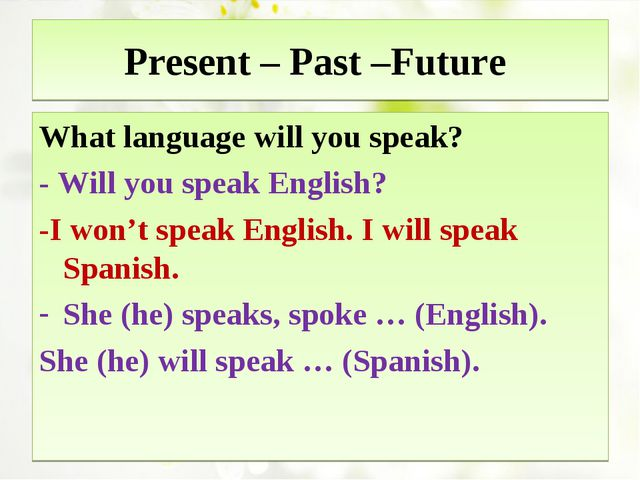 Present – Past –Future What language will you speak? - Will you speak English...