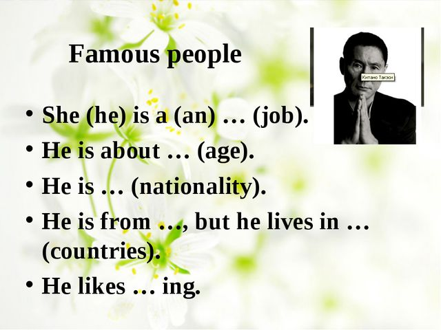 Famous people She (he) is a (an) … (job). He is about … (age). He is … (natio...