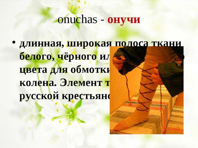 onuchas - онучи длинная, широкая полоса ткани белого, чёрного или коричневог...