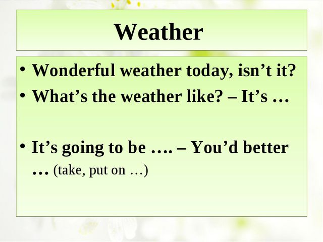 Weather Wonderful weather today, isn't it? What's the weather like? – It's …...