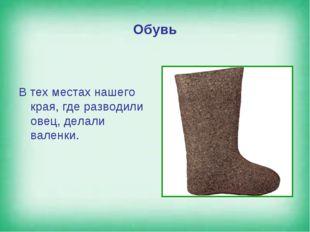 Обувь В тех местах нашего края, где разводили овец, делали валенки.