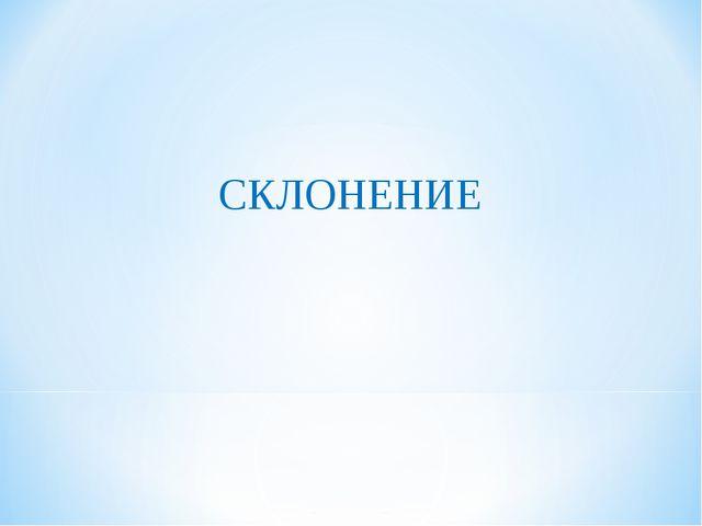 СКЛОНЕНИЕ