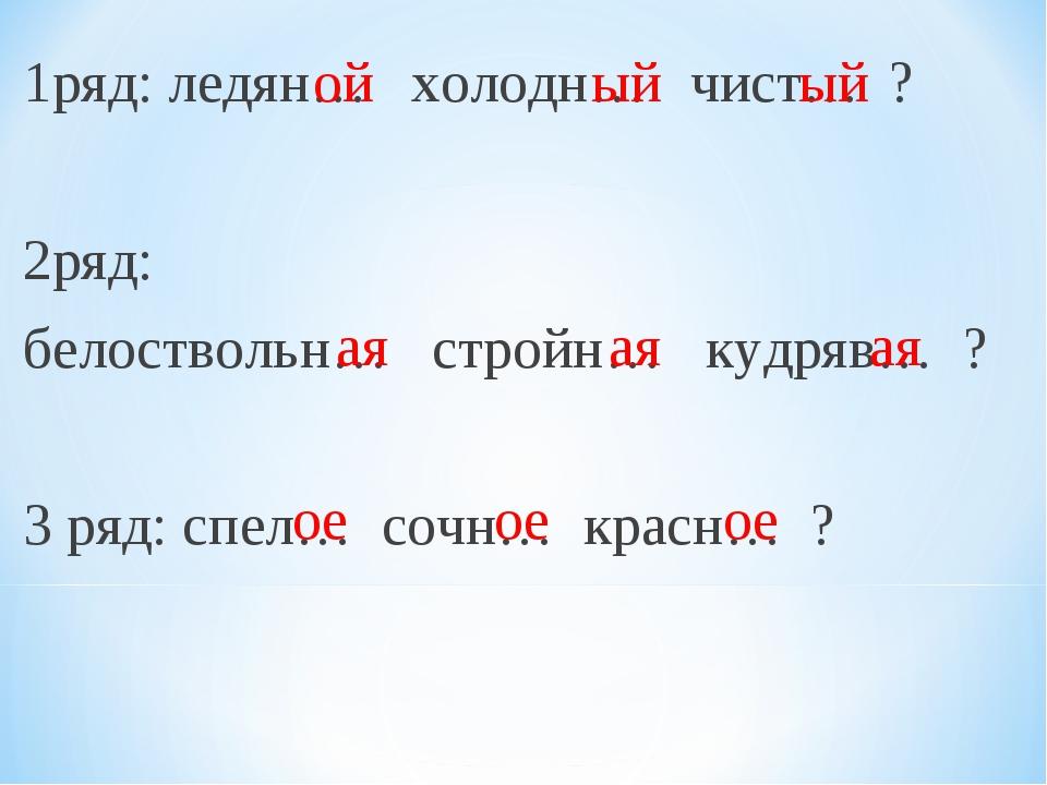 1ряд: ледян… холодн… чист… ? 2ряд: белоствольн… стройн… кудряв… ? 3 ряд: спел...