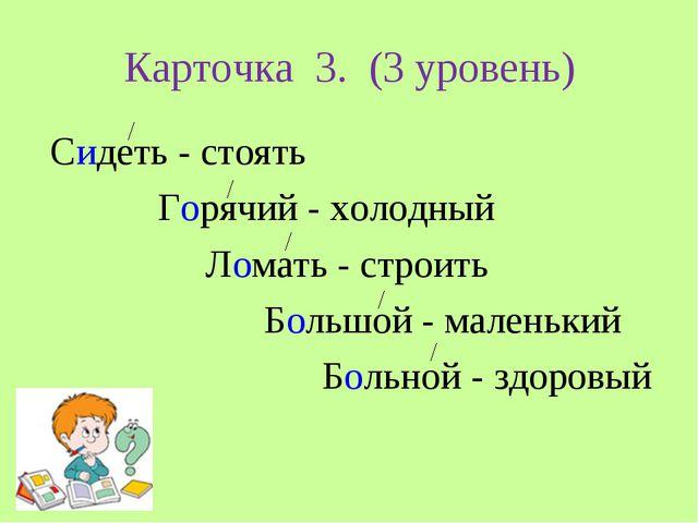 Карточка 3. (3 уровень) Сидеть - стоять Горячий - холодный Ломать - строить Б...