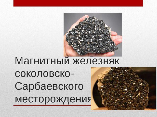 Магнитный железняк соколовско- Сарбаевского месторождения