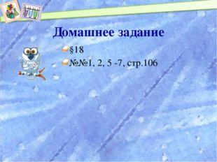 Домашнее задание §18 №№1, 2, 5 -7, стр.106