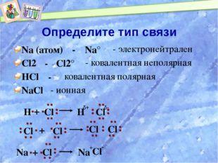 Определите тип связи Na (атом) Cl2 HCl NaCl Na° - электронейтрален - - Cl2° -