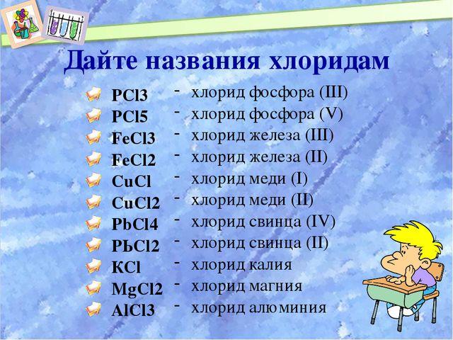 Дайте названия хлоридам РСl3 РСl5 FeCl3 FeCl2 CuCl CuCl2 PbCl4 РЬСl2 КСl MgCl...