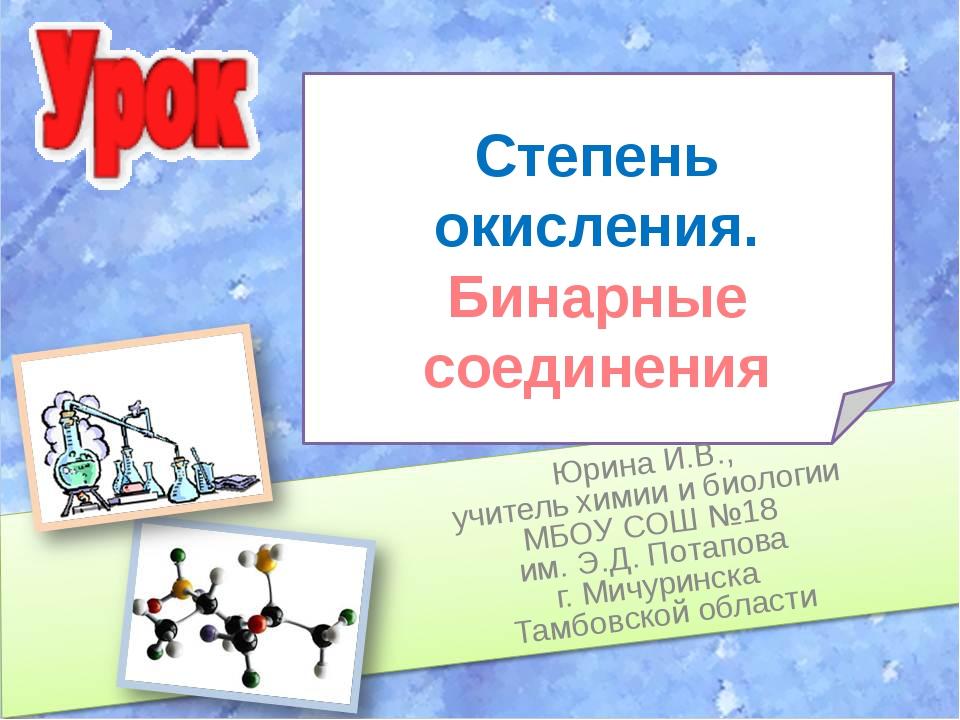Степень окисления. Бинарные соединения Юрина И.В., учитель химии и биологии М...