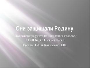 Они защищали Родину Подготовили учителя начальных классов СОШ № 3 г.Нижнекамс