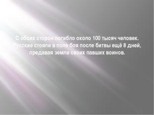 С обоих сторон погибло около 100 тысяч человек. Русские стояли в поле боя пос