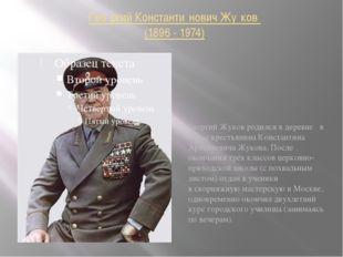 Гео́ргий Константи́нович Жу́ков (1896 - 1974) Георгий Жуков родился в деревне